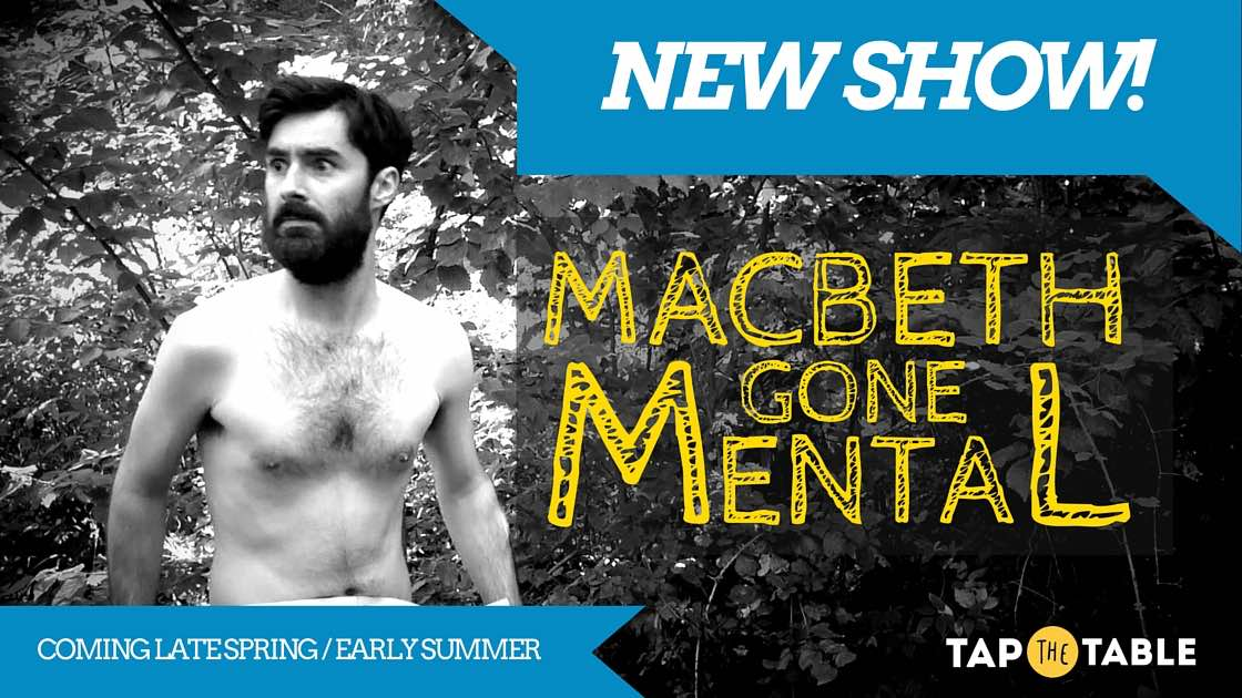 Macbet -Gone-Mental-New-Show-Summer-Spring-2016-Tap-The-Table-Theatre-Shakespeare